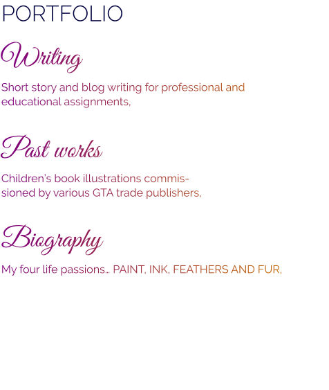 PORTFOLIO Writing Short story and blog writing for professional and  educational assignments,   Past works Children's book illustrations commis- sioned by various GTA trade publishers,  Biography My four life passions… PAINT, INK, FEATHERS AND FUR,